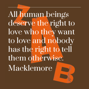 Macklemore: All human beings deserve the right to love who they want to love and nobody has the right to tell them otherwise.