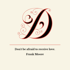 Frank Moore: Don't be afraid to receive love.